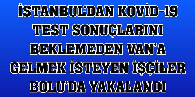İstanbul'dan Kovid-19 test sonuçlarını beklemeden Van'a gelmek isteyen işçiler Bolu'da yakalandı