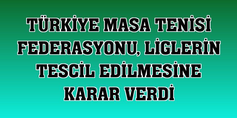 Türkiye Masa Tenisi Federasyonu, liglerin tescil edilmesine karar verdi