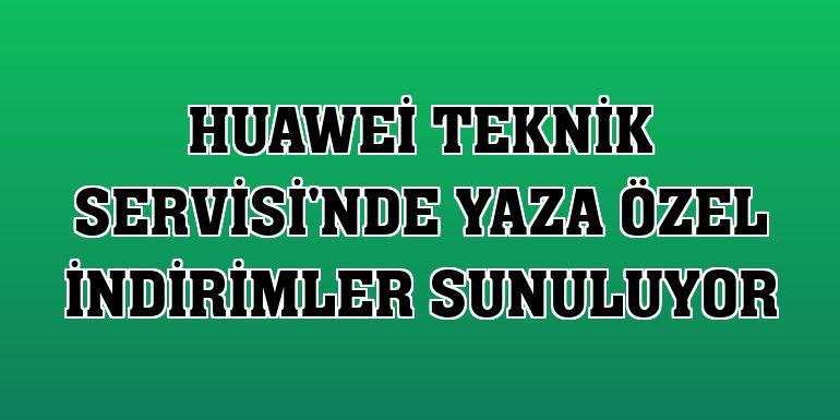 Huawei Teknik Servisi'nde yaza özel indirimler sunuluyor