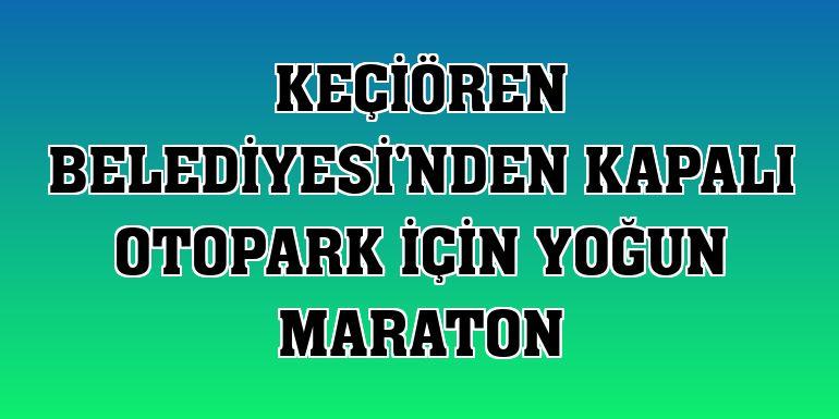 Keçiören Belediyesi'nden kapalı otopark için yoğun maraton