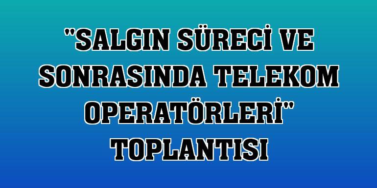 """""""Salgın Süreci ve Sonrasında Telekom Operatörleri"""" toplantısı"""