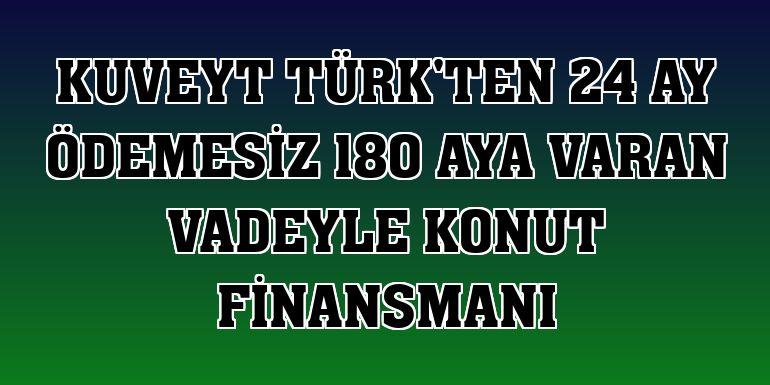 Kuveyt Türk'ten 24 ay ödemesiz 180 aya varan vadeyle konut finansmanı