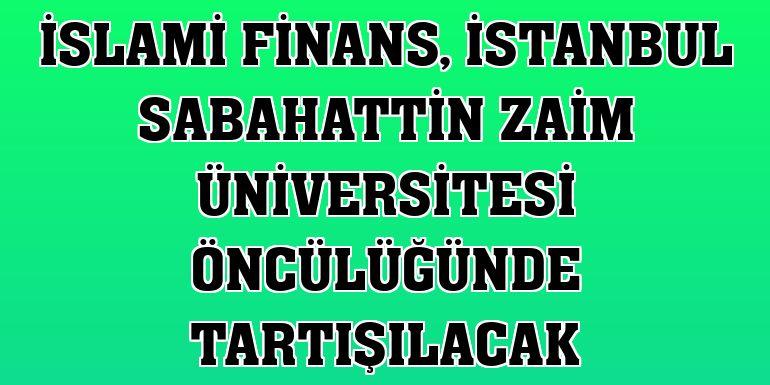 İslami Finans, İstanbul Sabahattin Zaim Üniversitesi öncülüğünde tartışılacak