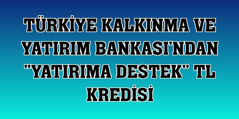 """Türkiye Kalkınma ve Yatırım Bankası'ndan """"Yatırıma Destek"""" TL kredisi - Son Dakika Haberleri"""