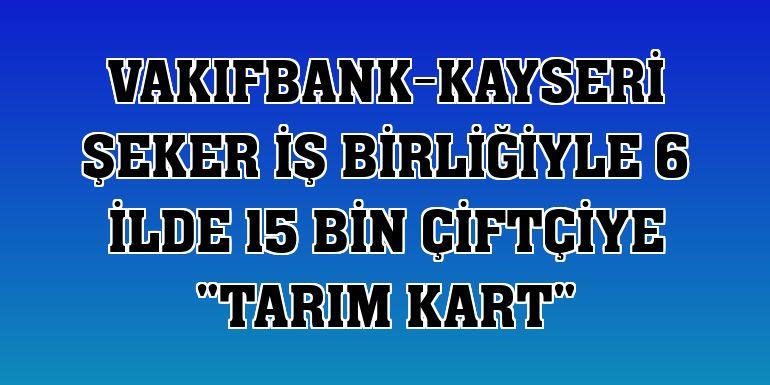 """VakıfBank-Kayseri Şeker iş birliğiyle 6 ilde 15 bin çiftçiye """"Tarım Kart"""""""
