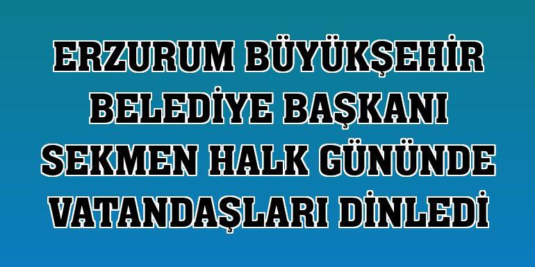 Erzurum Büyükşehir Belediye Başkanı Sekmen halk gününde vatandaşları dinledi