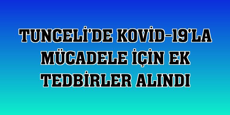 Tunceli'de Kovid-19'la mücadele için ek tedbirler alındı