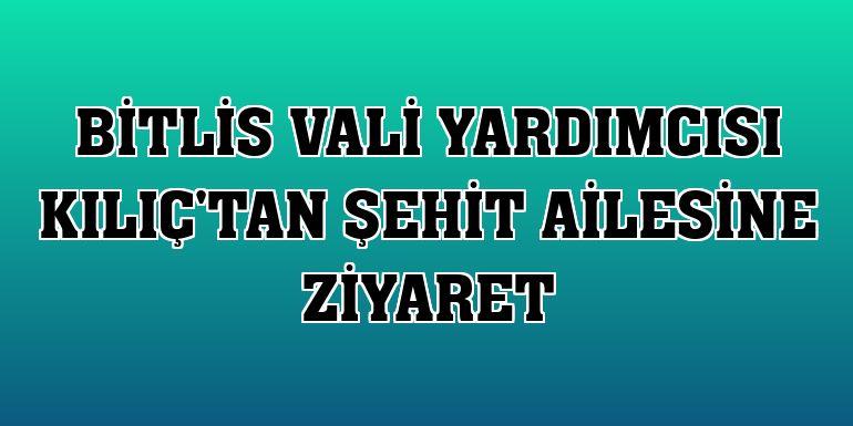 Bitlis Vali Yardımcısı Kılıç'tan şehit ailesine ziyaret