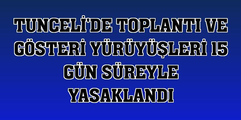 Tunceli'de toplantı ve gösteri yürüyüşleri 15 gün süreyle yasaklandı