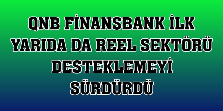 QNB Finansbank ilk yarıda da reel sektörü desteklemeyi sürdürdü