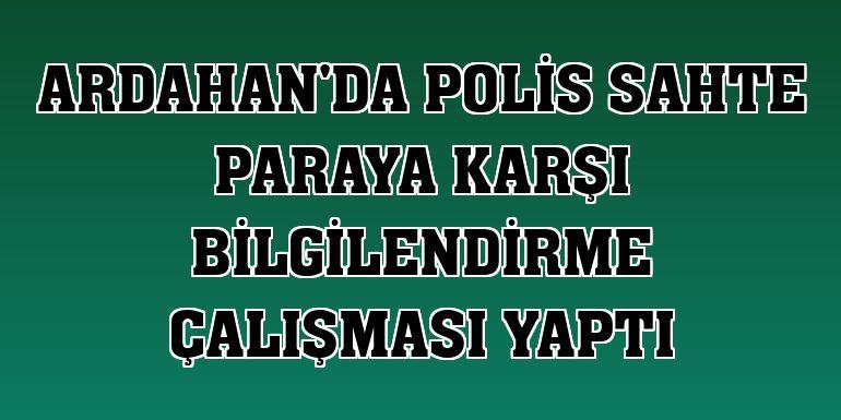 Ardahan'da polis sahte paraya karşı bilgilendirme çalışması yaptı