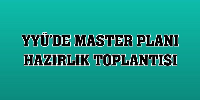 YYÜ'de master planı hazırlık toplantısı