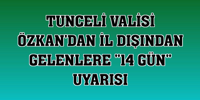 """Tunceli Valisi Özkan'dan il dışından gelenlere """"14 gün"""" uyarısı"""