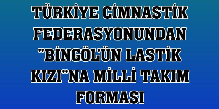 """Türkiye Cimnastik Federasyonundan """"Bingöl'ün lastik kızı""""na milli takım forması"""