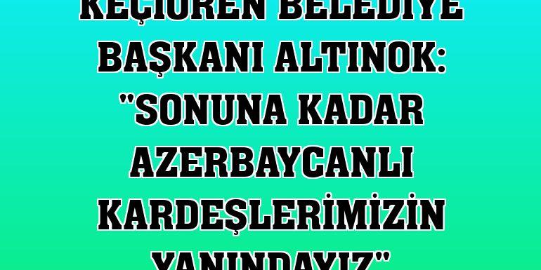 """Keçiören Belediye Başkanı Altınok: """"Sonuna kadar Azerbaycanlı kardeşlerimizin yanındayız"""""""