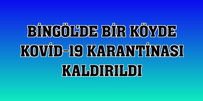 Bingöl'de bir köyde Kovid-19 karantinası kaldırıldı
