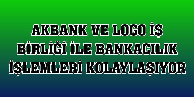 Akbank ve Logo iş birliği ile bankacılık işlemleri kolaylaşıyor