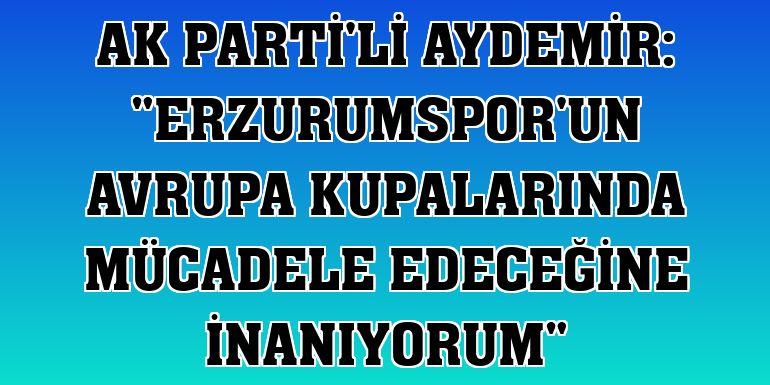 """AK Parti'li Aydemir: """"Erzurumspor'un Avrupa kupalarında mücadele edeceğine inanıyorum"""""""