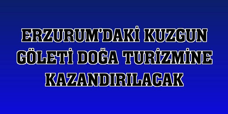 Erzurum'daki Kuzgun Göleti doğa turizmine kazandırılacak