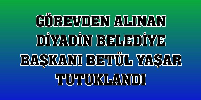 Görevden alınan Diyadin Belediye Başkanı Betül Yaşar tutuklandı