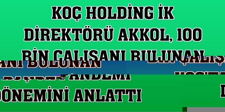 Koç Holding İK Direktörü Akkol, 100 bin çalışanı bulunan Koç'ta pandemi dönemini anlattı