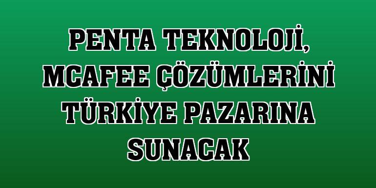 Penta Teknoloji, McAfee çözümlerini Türkiye pazarına sunacak
