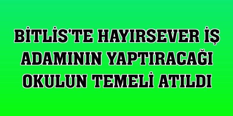 Bitlis'te hayırsever iş adamının yaptıracağı okulun temeli atıldı