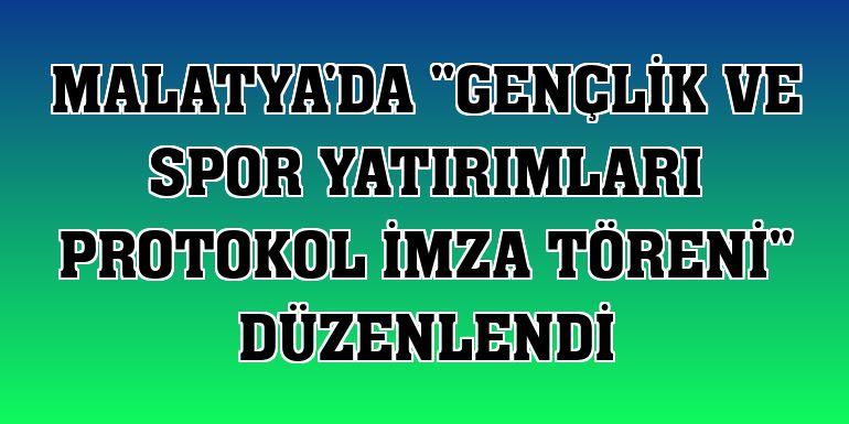 """Malatya'da """"Gençlik ve Spor Yatırımları Protokol İmza Töreni"""" düzenlendi"""