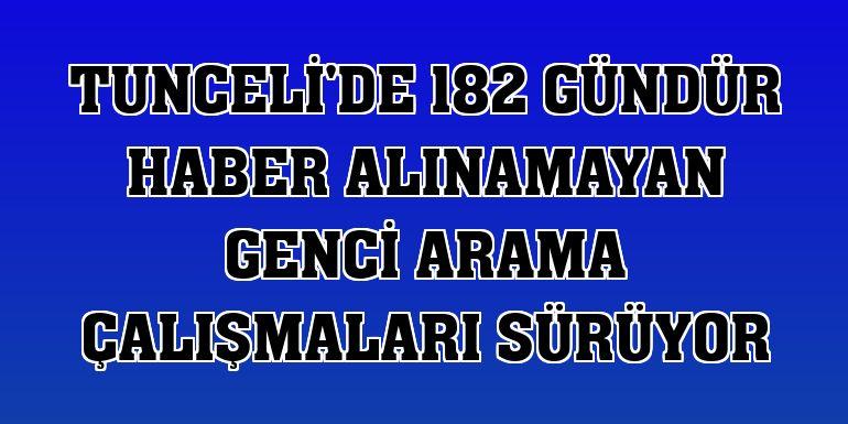Tunceli'de 182 gündür haber alınamayan genci arama çalışmaları sürüyor