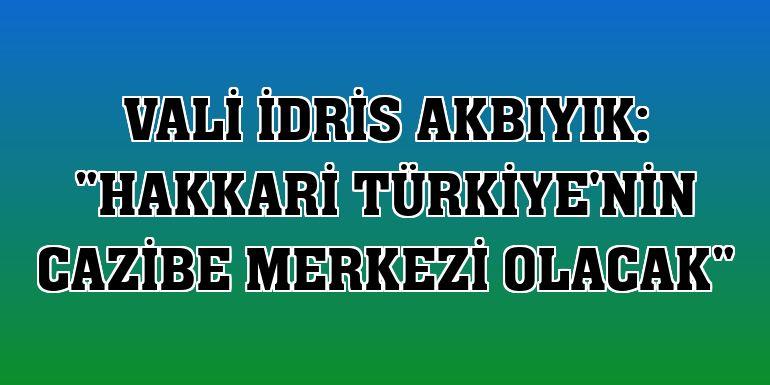Vali İdris Akbıyık: 'Hakkari Türkiye'nin cazibe merkezi olacak'