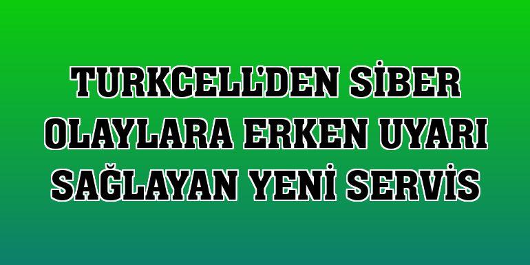 Turkcell'den siber olaylara erken uyarı sağlayan yeni servis