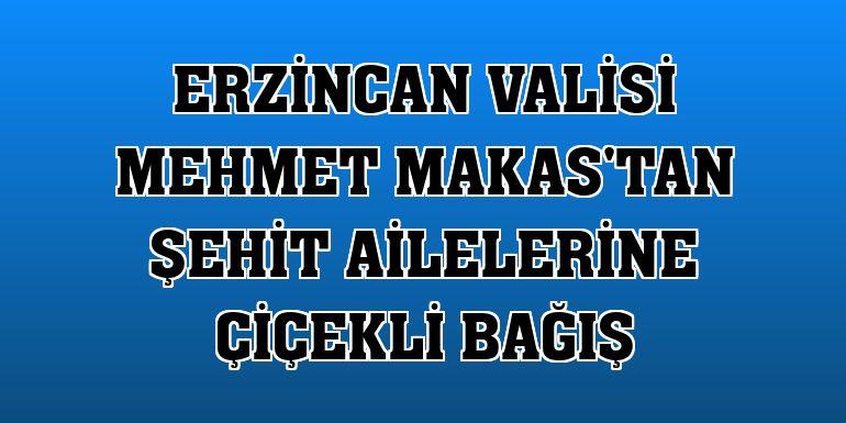 Erzincan Valisi Mehmet Makas'tan şehit ailelerine çiçekli bağış