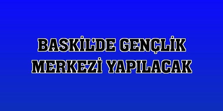 Baskil'de gençlik merkezi yapılacak
