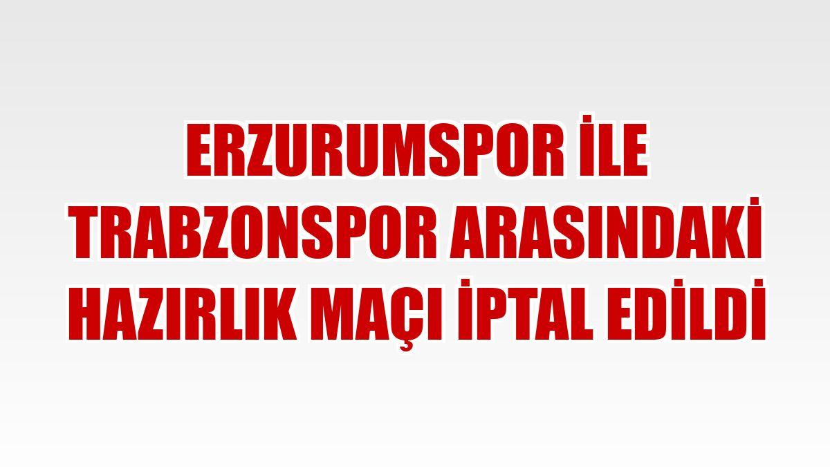 Erzurumspor ile Trabzonspor arasındaki hazırlık maçı iptal edildi
