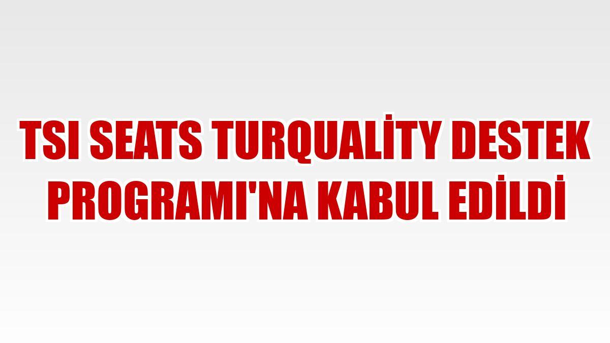TSI Seats Turquality Destek Programı'na kabul edildi