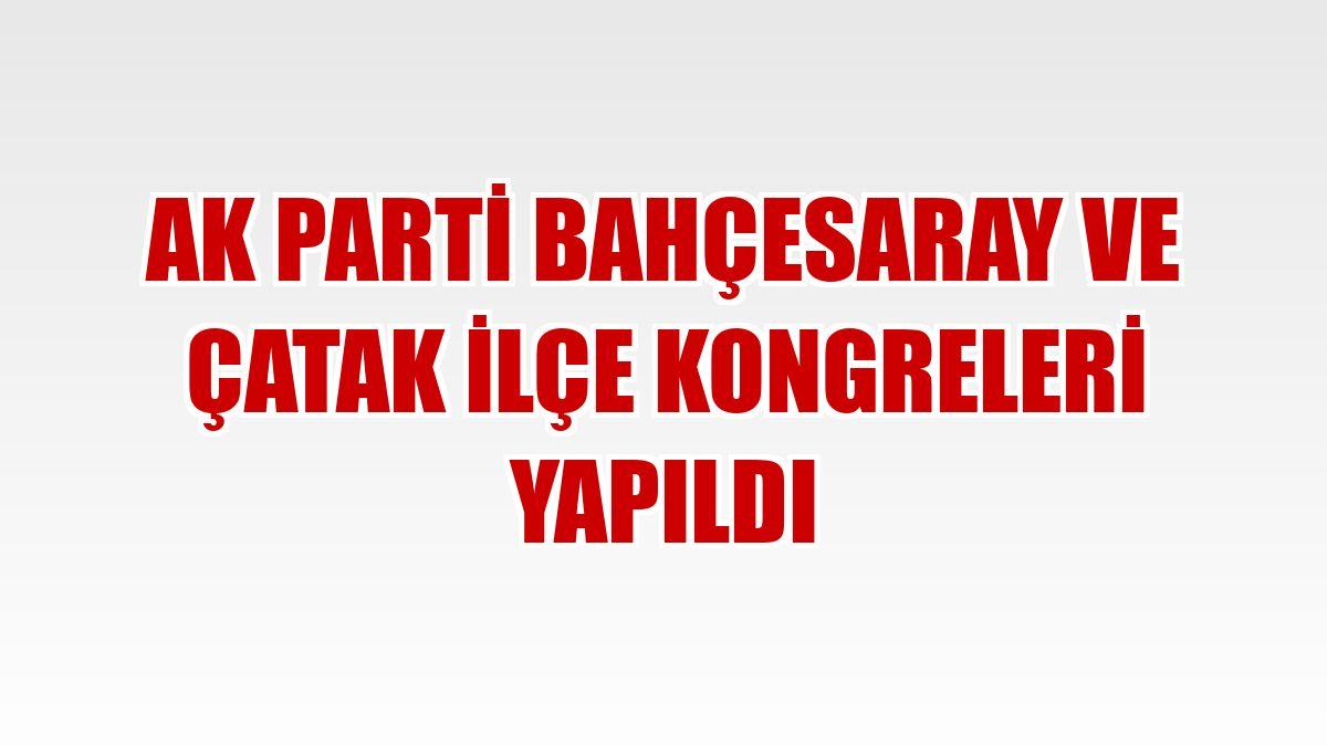 AK Parti Bahçesaray ve Çatak ilçe kongreleri yapıldı