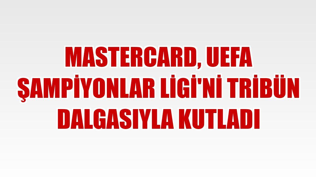 Mastercard, UEFA Şampiyonlar Ligi'ni tribün dalgasıyla kutladı