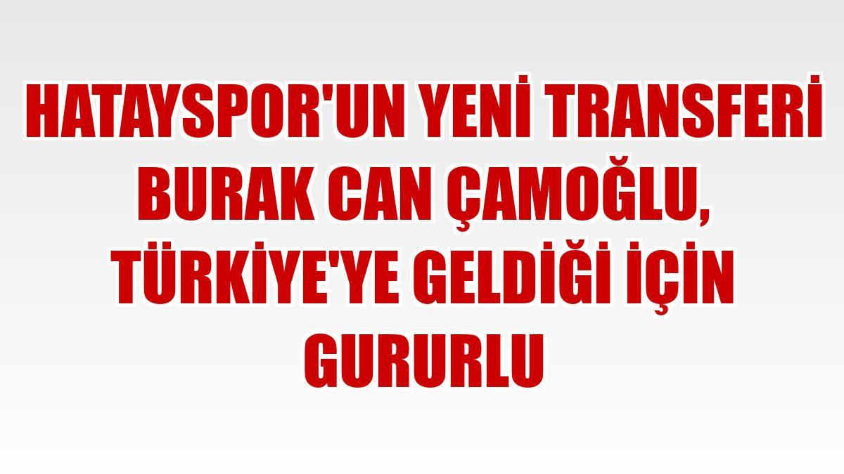 Hatayspor'un yeni transferi Burak Can Çamoğlu, Türkiye'ye geldiği için gururlu