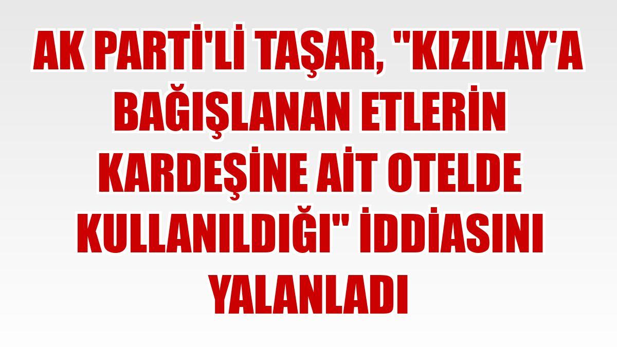 """AK Parti'li Taşar, """"Kızılay'a bağışlanan etlerin kardeşine ait otelde kullanıldığı"""" iddiasını yalanladı"""