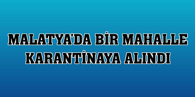 Malatya'da bir mahalle karantinaya alındı