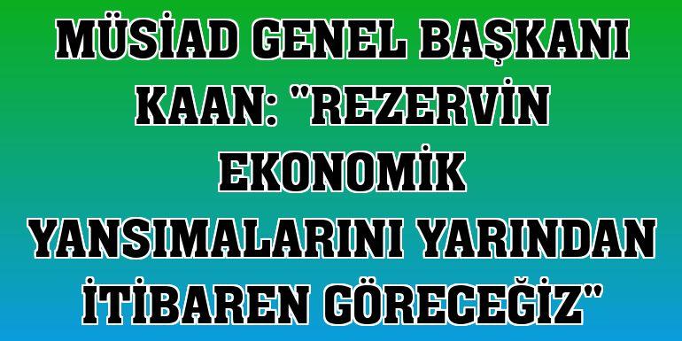 """MÜSİAD Genel Başkanı Kaan: """"Rezervin ekonomik yansımalarını yarından itibaren göreceğiz"""""""