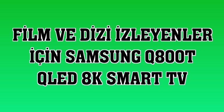 Film ve dizi izleyenler için Samsung Q800T QLED 8K Smart TV