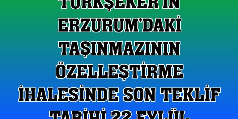 Türkşeker'in Erzurum'daki taşınmazının özelleştirme ihalesinde son teklif tarihi 22 Eylül