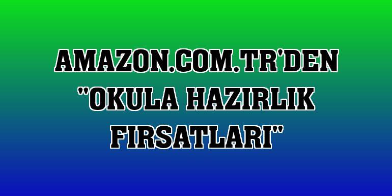 """Amazon.com.tr'den """"Okula Hazırlık Fırsatları"""""""