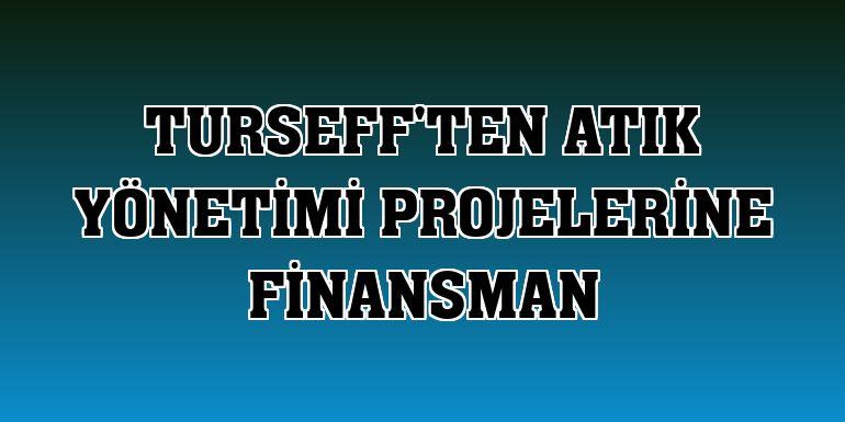 TurSEFF'ten atık yönetimi projelerine finansman