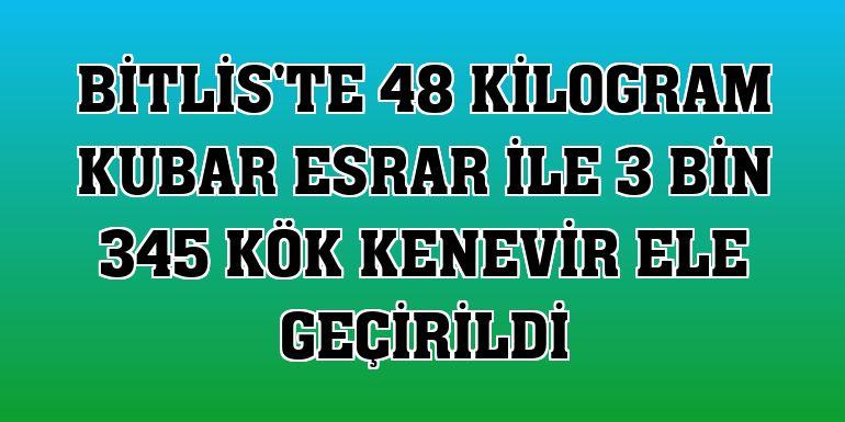 Bitlis'te 48 kilogram kubar esrar ile 3 bin 345 kök kenevir ele geçirildi