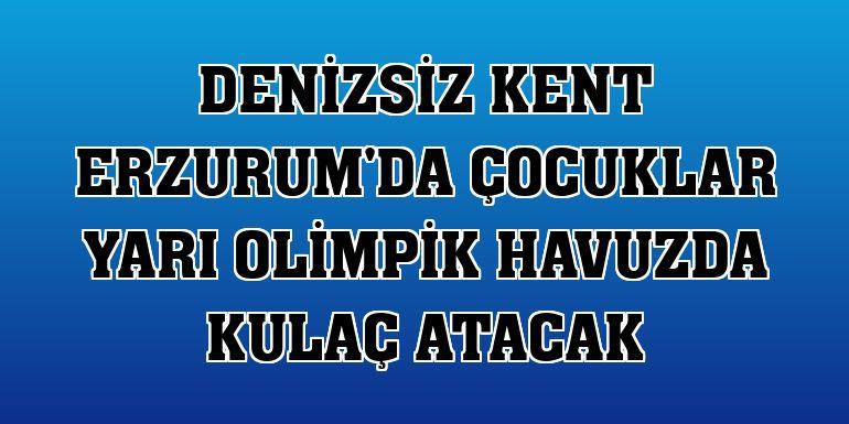 Denizsiz kent Erzurum'da çocuklar yarı olimpik havuzda kulaç atacak