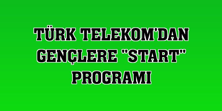 "Türk Telekom'dan gençlere ""START"" programı"