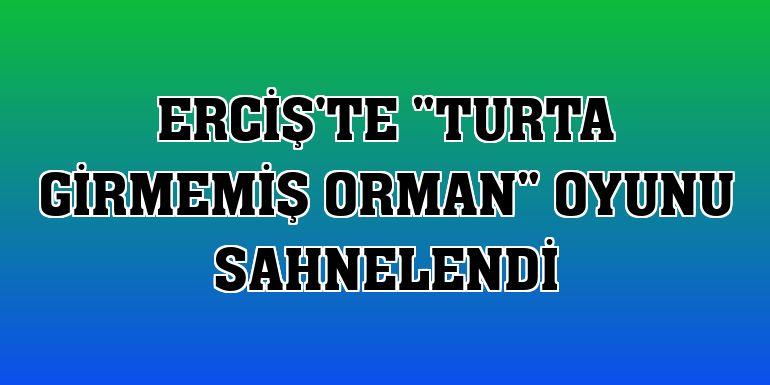 """Erciş'te """"Turta Girmemiş Orman"""" oyunu sahnelendi"""