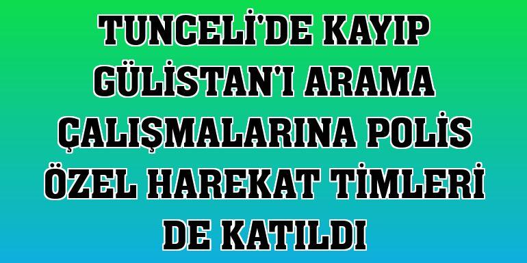 Tunceli'de kayıp Gülistan'ı arama çalışmalarına polis özel harekat timleri de katıldı